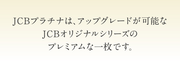 JCBプラチナは、アップグレードが可能なJCBオリジナルシリーズのプレミアムな一枚です。