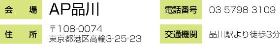 【会場】AP品川、【住所】〒108-0074東京都港区高輪3-25-23、【電話番号】03-5798-3109、【交通機関】品川駅より徒歩3分