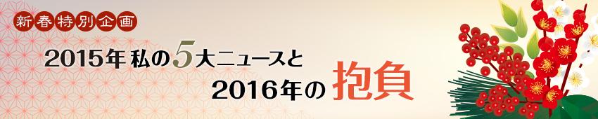 新春特別企画 2015年私の5大ニュースと2016年の抱負