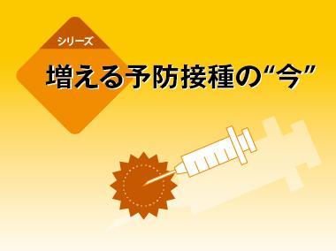 """増える予防接種の""""今"""""""