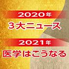 2020年3大ニュース&2021年医学はこうなる